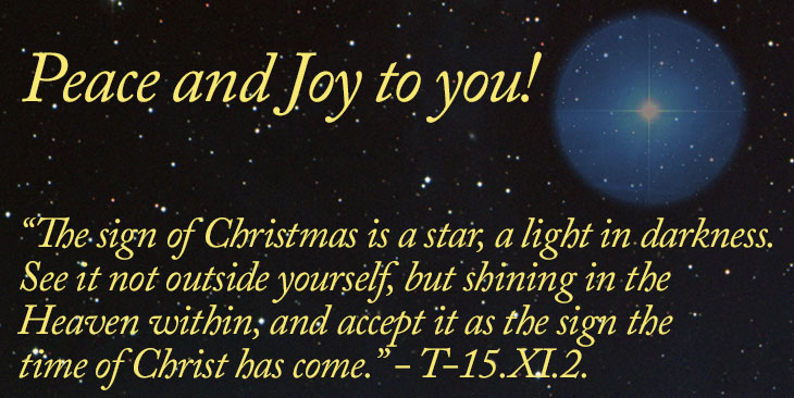 "Peace and Joy to you! - ""The sign of Christmas is a star, a light in darkness. See it not outside yourself, but shining in the Heaven within, and accept it as the sign the time of Christ has come."" - T-15.XI.2."